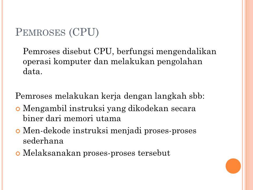 P EMROSES (CPU) Pemroses disebut CPU, berfungsi mengendalikan operasi komputer dan melakukan pengolahan data. Pemroses melakukan kerja dengan langkah