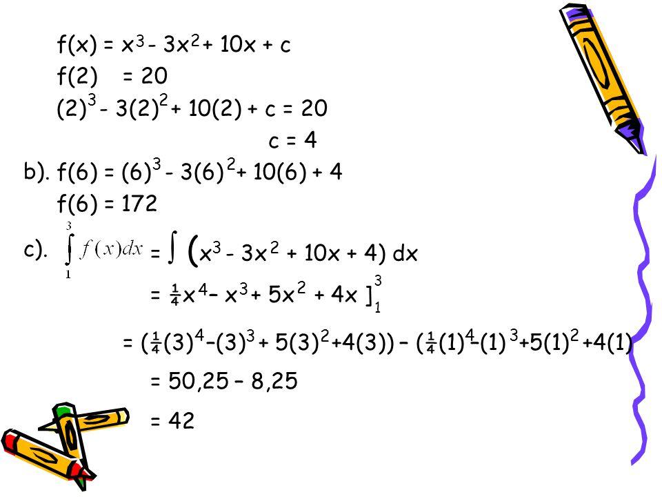 f(x) = x - 3x + 10x + c f(2)= 20 (2) - 3(2) + 10(2) + c = 20 c = 4 f(6) = (6) - 3(6) + 10(6) + 4 f(6) = 172 32 3 2 32 =  ( x - 3x + 10x + 4) dx 32 3