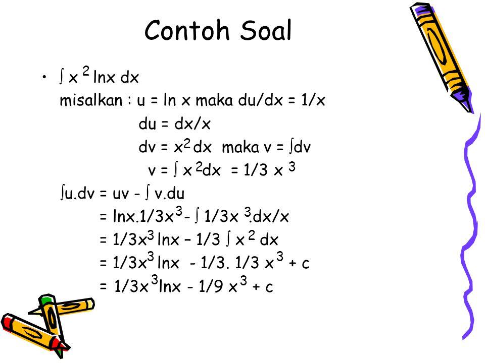 Contoh Soal  x lnx dx misalkan : u = ln x maka du/dx = 1/x du = dx/x dv = x dx maka v =  dv v =  x dx = 1/3 x  u.dv = uv -  v.du = lnx.1/3x -  1