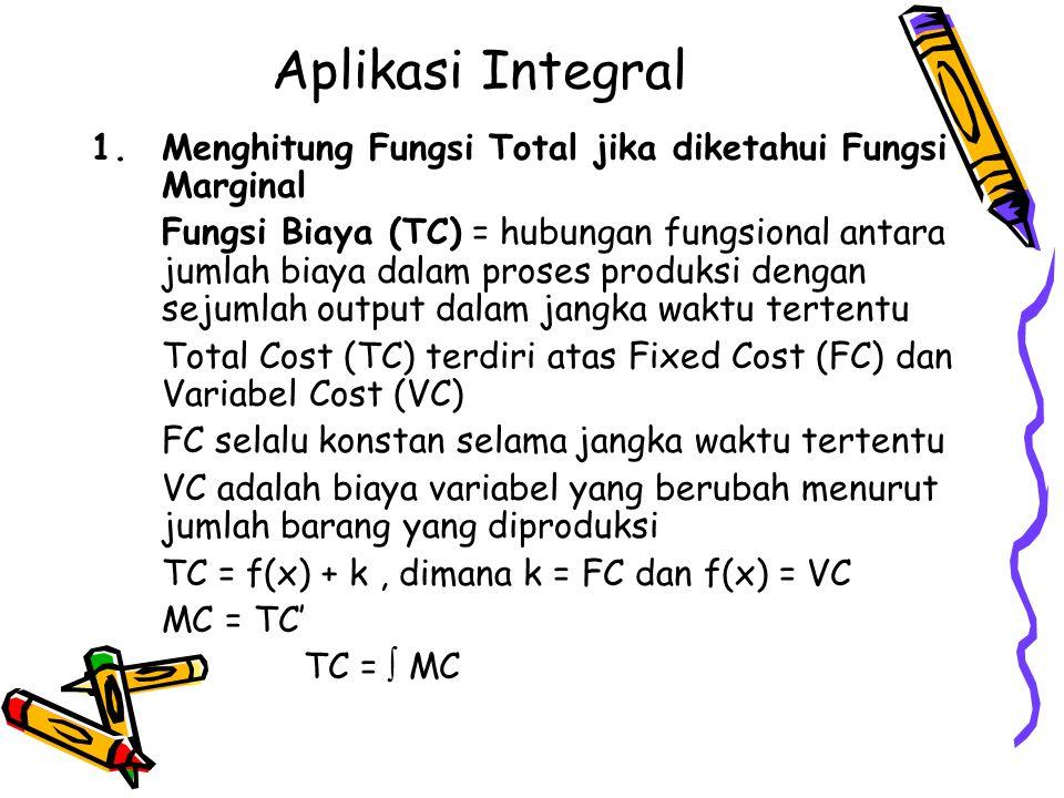 Aplikasi Integral 1.Menghitung Fungsi Total jika diketahui Fungsi Marginal Fungsi Biaya (TC) = hubungan fungsional antara jumlah biaya dalam proses pr