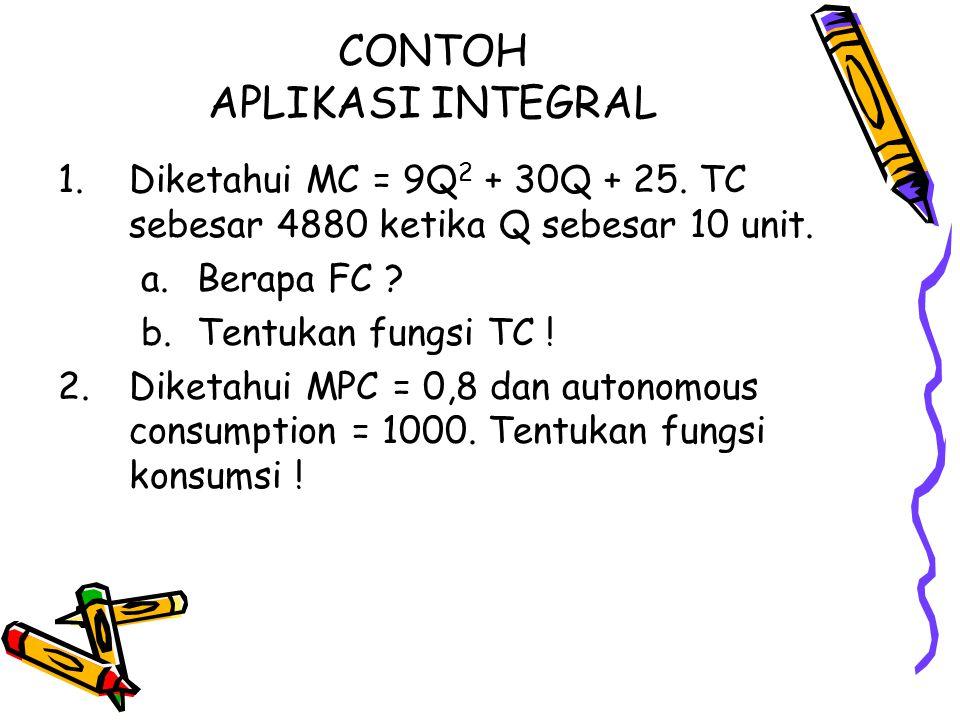 CONTOH APLIKASI INTEGRAL 1.Diketahui MC = 9Q 2 + 30Q + 25. TC sebesar 4880 ketika Q sebesar 10 unit. a.Berapa FC ? b.Tentukan fungsi TC ! 2.Diketahui
