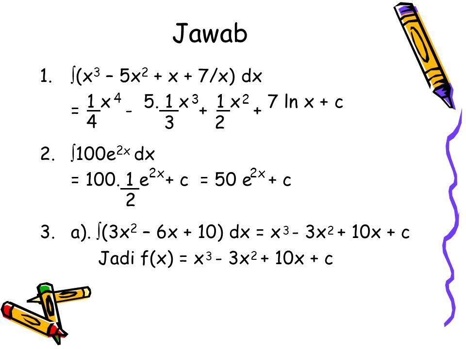 Jawab 1.  (x 3 – 5x 2 + x + 7/x) dx 1 x 5. 1 x 1 x 7 ln x + c 2.  100e 2x dx = 100. 1 e + c = 50 e + c 3.a).  (3x 2 – 6x + 10) dx = x - 3x + 10x +