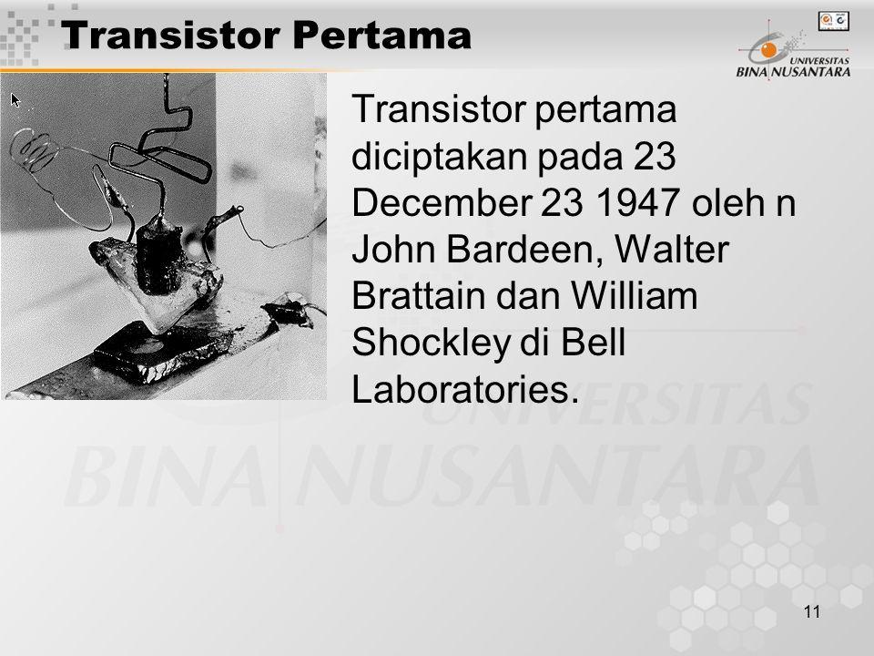 11 Transistor Pertama Transistor pertama diciptakan pada 23 December 23 1947 oleh n John Bardeen, Walter Brattain dan William Shockley di Bell Laboratories.