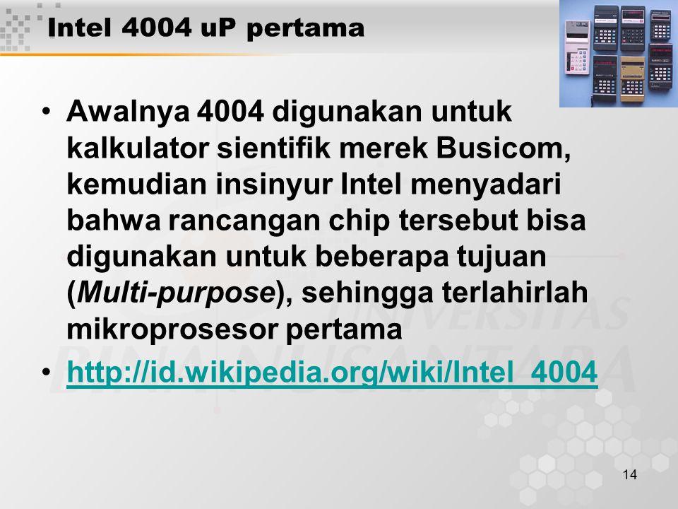 14 Intel 4004 uP pertama Awalnya 4004 digunakan untuk kalkulator sientifik merek Busicom, kemudian insinyur Intel menyadari bahwa rancangan chip tersebut bisa digunakan untuk beberapa tujuan (Multi-purpose), sehingga terlahirlah mikroprosesor pertama http://id.wikipedia.org/wiki/Intel_4004