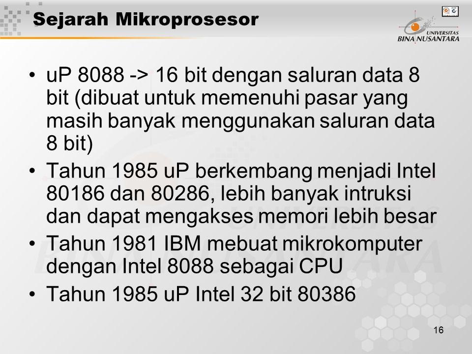 16 Sejarah Mikroprosesor uP 8088 -> 16 bit dengan saluran data 8 bit (dibuat untuk memenuhi pasar yang masih banyak menggunakan saluran data 8 bit) Tahun 1985 uP berkembang menjadi Intel 80186 dan 80286, lebih banyak intruksi dan dapat mengakses memori lebih besar Tahun 1981 IBM mebuat mikrokomputer dengan Intel 8088 sebagai CPU Tahun 1985 uP Intel 32 bit 80386