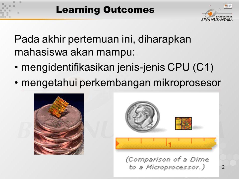 2 Learning Outcomes Pada akhir pertemuan ini, diharapkan mahasiswa akan mampu: mengidentifikasikan jenis-jenis CPU (C1) mengetahui perkembangan mikroprosesor