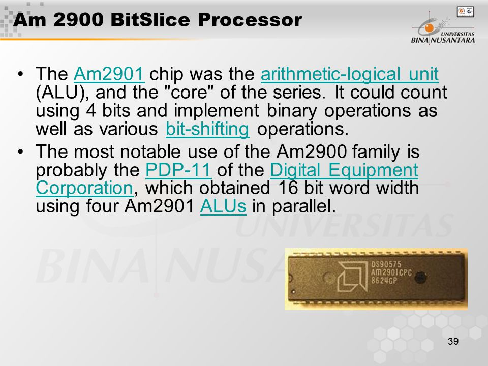 39 Am 2900 BitSlice Processor The Am2901 chip was the arithmetic-logical unit (ALU), and the core of the series.