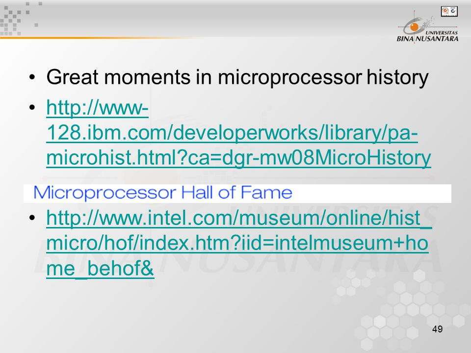 49 Great moments in microprocessor history http://www- 128.ibm.com/developerworks/library/pa- microhist.html ca=dgr-mw08MicroHistoryhttp://www- 128.ibm.com/developerworks/library/pa- microhist.html ca=dgr-mw08MicroHistory http://www.intel.com/museum/online/hist_ micro/hof/index.htm iid=intelmuseum+ho me_behof&http://www.intel.com/museum/online/hist_ micro/hof/index.htm iid=intelmuseum+ho me_behof&