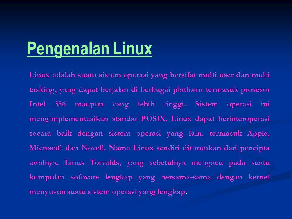 Pengenalan Linux Linux adalah suatu sistem operasi yang bersifat multi user dan multi tasking, yang dapat berjalan di berbagai platform termasuk prosesor Intel 386 maupun yang lebih tinggi.
