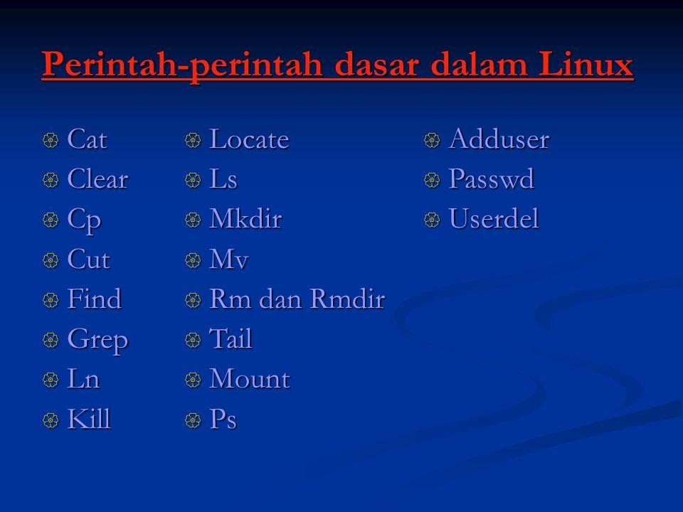 Perintah-perintah dasar dalam Linux  Cat  Clear  Cp  Cut  Find  Grep  Ln  Kill  Locate  Ls  Mkdir  Mv  Rm dan Rmdir  Tail  Mount  Ps  Adduser  Passwd  Userdel