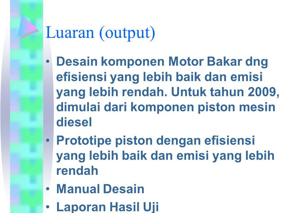 Luaran (output) Desain komponen Motor Bakar dng efisiensi yang lebih baik dan emisi yang lebih rendah. Untuk tahun 2009, dimulai dari komponen piston