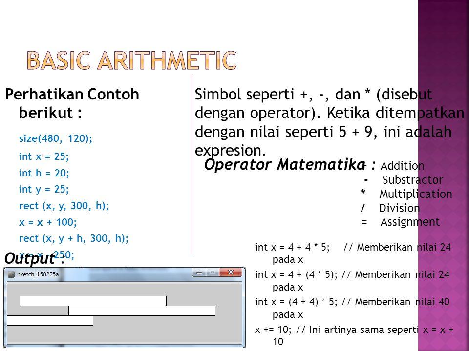 Perhatikan Contoh berikut : size(480, 120); int x = 25; int h = 20; int y = 25; rect (x, y, 300, h); x = x + 100; rect (x, y + h, 300, h); x = x - 250; rect (x, y + h*2, 300, h); Output : Simbol seperti +, -, dan * (disebut dengan operator).