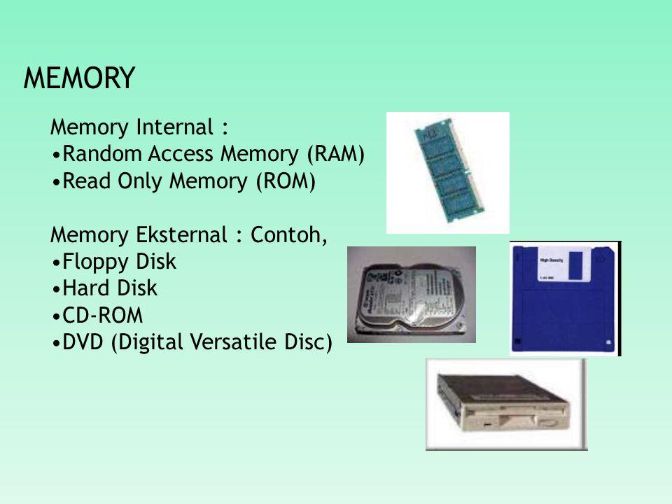 MEMORY Memory Internal : Random Access Memory (RAM) Read Only Memory (ROM) Memory Eksternal : Contoh, Floppy Disk Hard Disk CD-ROM DVD (Digital Versatile Disc)