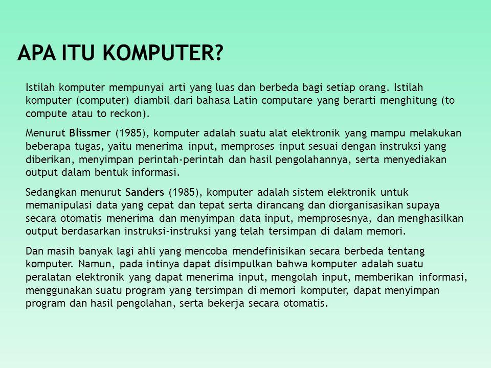 APA ITU KOMPUTER? Istilah komputer mempunyai arti yang luas dan berbeda bagi setiap orang. Istilah komputer (computer) diambil dari bahasa Latin compu