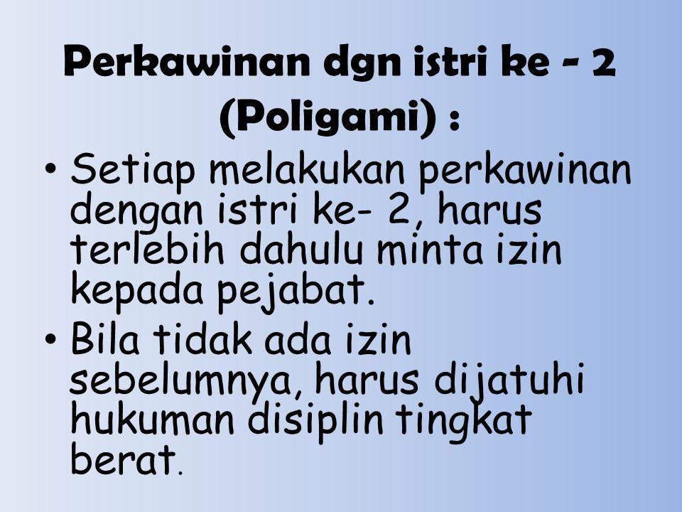 Perkawinan dgn istri ke - 2 (Poligami) : Setiap melakukan perkawinan dengan istri ke- 2, harus terlebih dahulu minta izin kepada pejabat. Bila tidak a