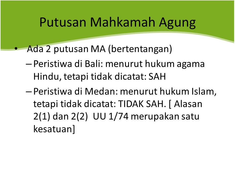 Putusan Mahkamah Agung Ada 2 putusan MA (bertentangan) – Peristiwa di Bali: menurut hukum agama Hindu, tetapi tidak dicatat: SAH – Peristiwa di Medan: menurut hukum Islam, tetapi tidak dicatat: TIDAK SAH.