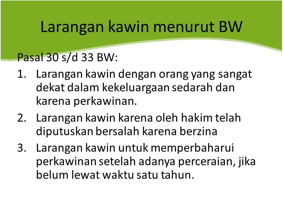 Larangan kawin menurut BW Pasal 30 s/d 33 BW: 1.Larangan kawin dengan orang yang sangat dekat dalam kekeluargaan sedarah dan karena perkawinan.