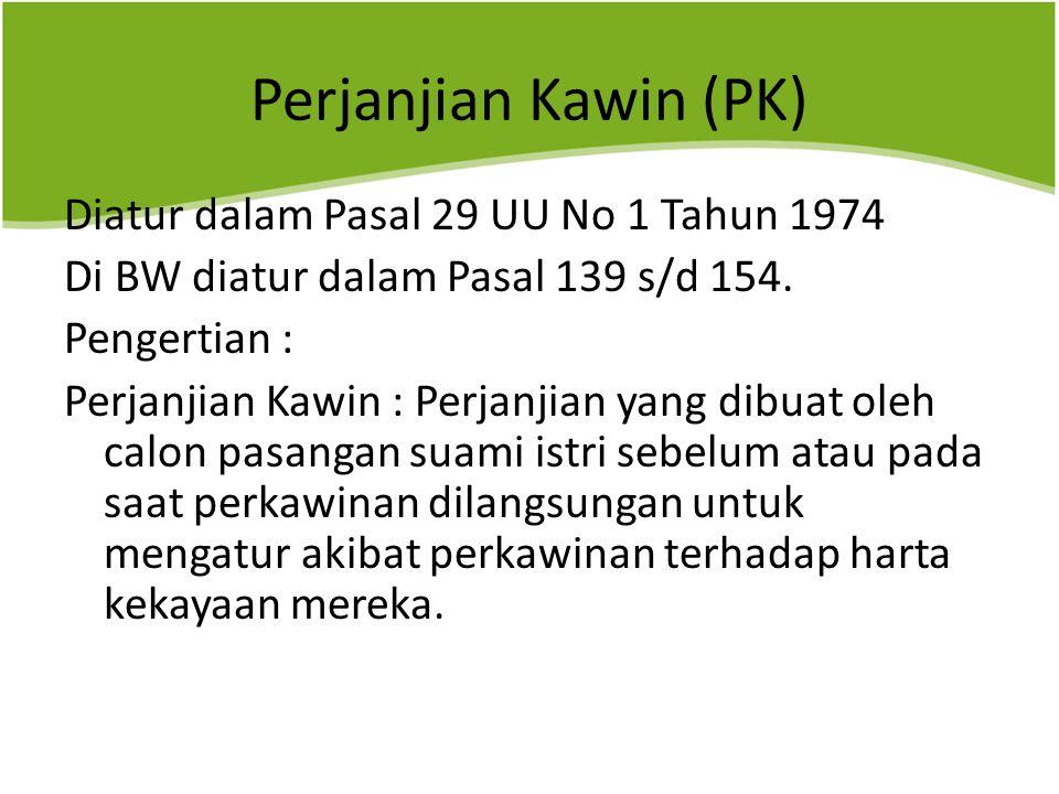 Perjanjian Kawin (PK) Diatur dalam Pasal 29 UU No 1 Tahun 1974 Di BW diatur dalam Pasal 139 s/d 154.