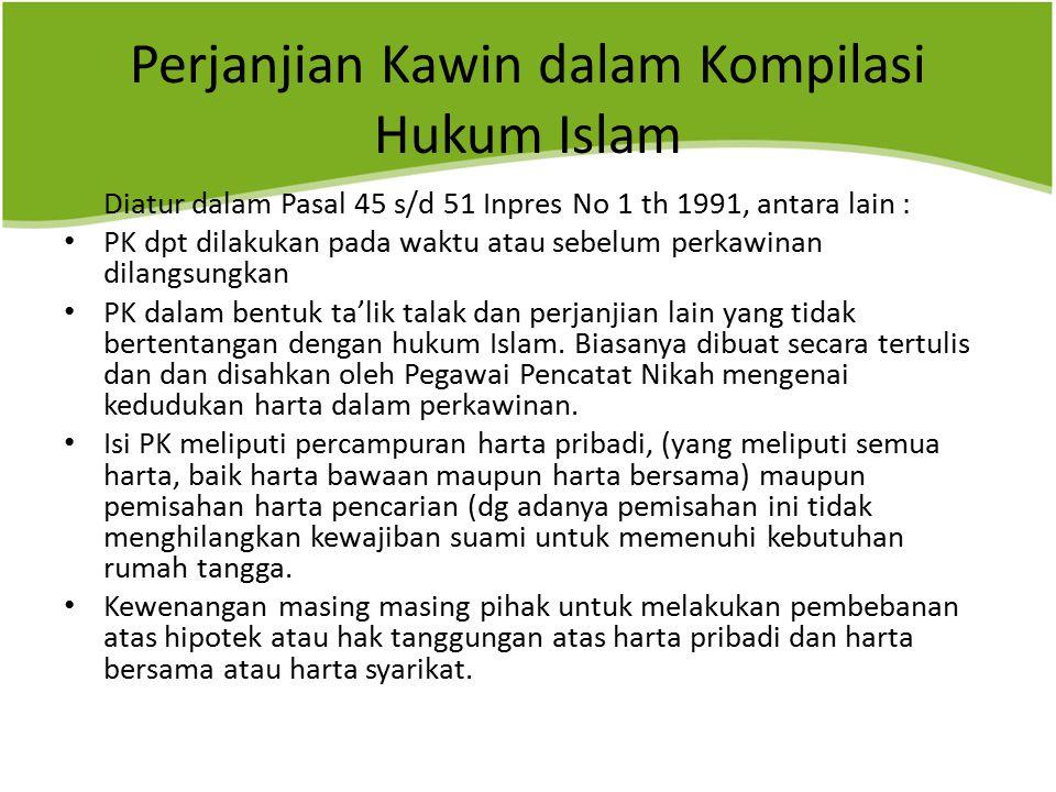 Perjanjian Kawin dalam Kompilasi Hukum Islam Diatur dalam Pasal 45 s/d 51 Inpres No 1 th 1991, antara lain : PK dpt dilakukan pada waktu atau sebelum perkawinan dilangsungkan PK dalam bentuk ta'lik talak dan perjanjian lain yang tidak bertentangan dengan hukum Islam.