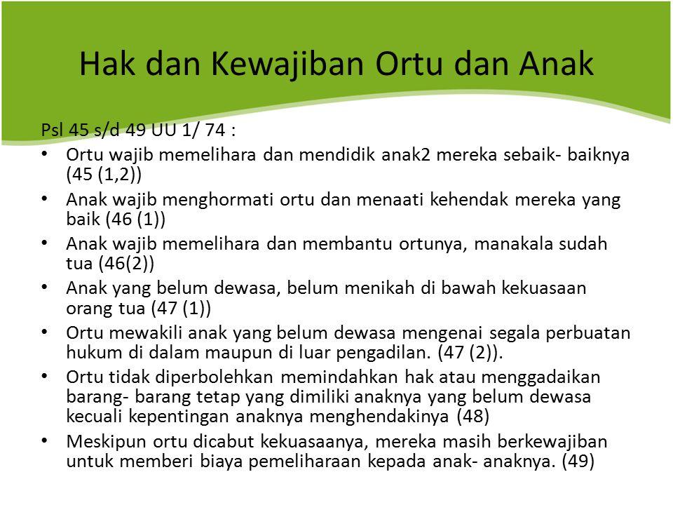 Hak dan Kewajiban Ortu dan Anak Psl 45 s/d 49 UU 1/ 74 : Ortu wajib memelihara dan mendidik anak2 mereka sebaik- baiknya (45 (1,2)) Anak wajib menghormati ortu dan menaati kehendak mereka yang baik (46 (1)) Anak wajib memelihara dan membantu ortunya, manakala sudah tua (46(2)) Anak yang belum dewasa, belum menikah di bawah kekuasaan orang tua (47 (1)) Ortu mewakili anak yang belum dewasa mengenai segala perbuatan hukum di dalam maupun di luar pengadilan.