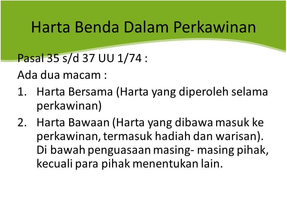 Harta Benda Dalam Perkawinan Pasal 35 s/d 37 UU 1/74 : Ada dua macam : 1.Harta Bersama (Harta yang diperoleh selama perkawinan) 2.Harta Bawaan (Harta yang dibawa masuk ke perkawinan, termasuk hadiah dan warisan).
