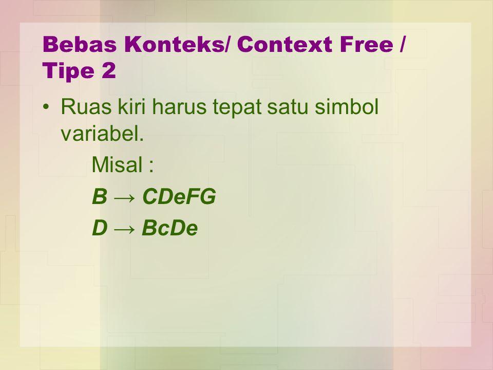 Bebas Konteks/ Context Free / Tipe 2 Ruas kiri harus tepat satu simbol variabel. Misal : B → CDeFG D → BcDe