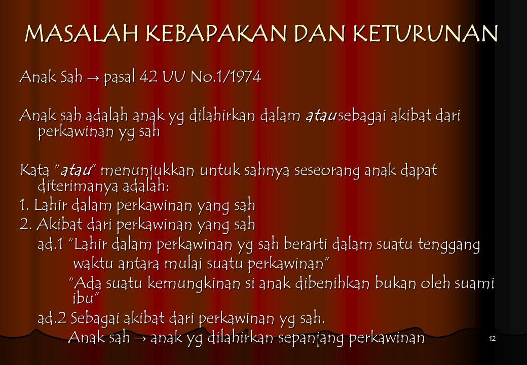 12 MASALAH KEBAPAKAN DAN KETURUNAN Anak Sah → pasal 42 UU No.1/1974 Anak sah adalah anak yg dilahirkan dalam atau sebagai akibat dari perkawinan yg sa
