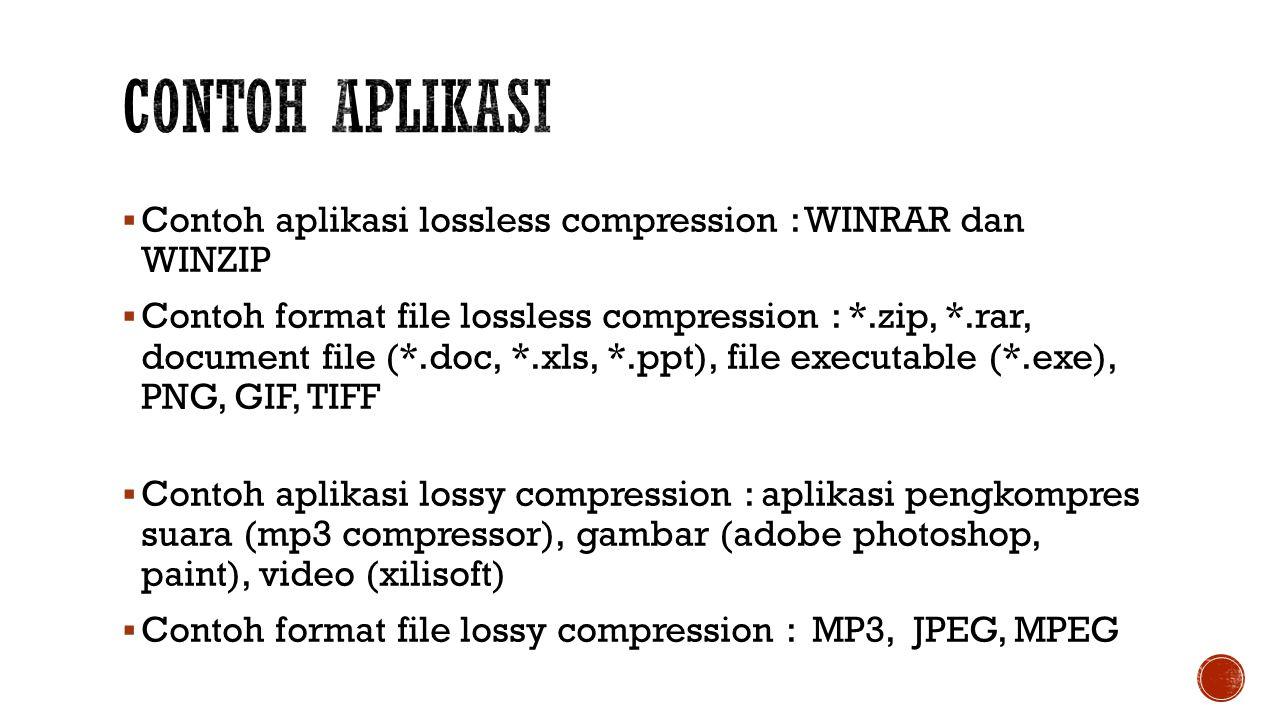  Contoh aplikasi lossless compression : WINRAR dan WINZIP  Contoh format file lossless compression : *.zip, *.rar, document file (*.doc, *.xls, *.ppt), file executable (*.exe), PNG, GIF, TIFF  Contoh aplikasi lossy compression : aplikasi pengkompres suara (mp3 compressor), gambar (adobe photoshop, paint), video (xilisoft)  Contoh format file lossy compression : MP3, JPEG, MPEG
