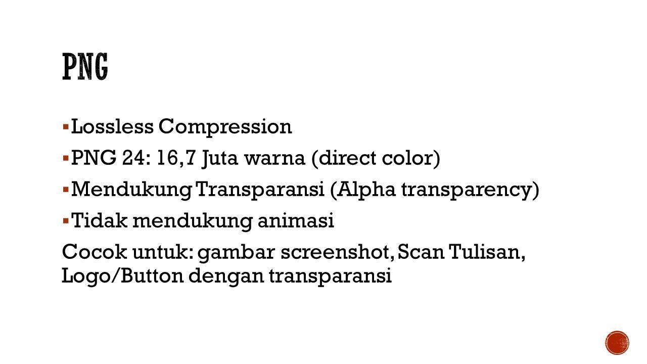  Lossless Compression  PNG 24: 16,7 Juta warna (direct color)  Mendukung Transparansi (Alpha transparency)  Tidak mendukung animasi Cocok untuk: gambar screenshot, Scan Tulisan, Logo/Button dengan transparansi