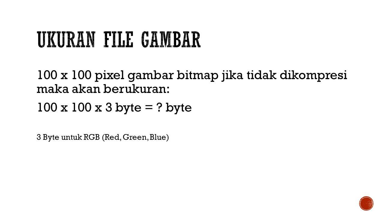 100 x 100 pixel gambar bitmap jika tidak dikompresi maka akan berukuran: 100 x 100 x 3 byte = .