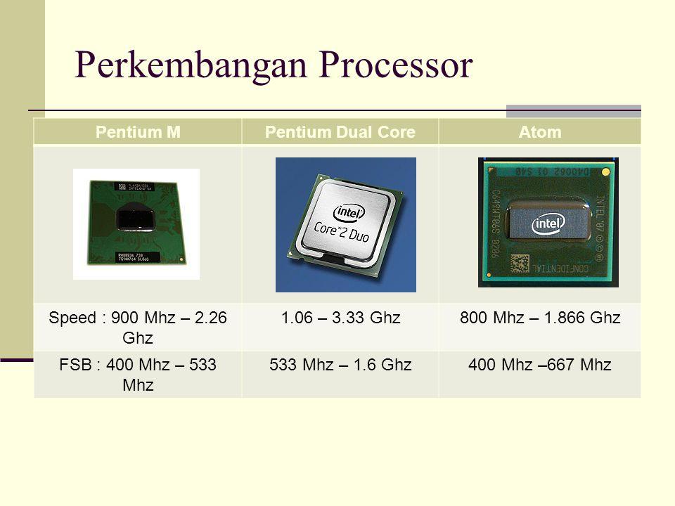 Perkembangan Processor Pentium MPentium Dual CoreAtom Speed : 900 Mhz – 2.26 Ghz 1.06 – 3.33 Ghz800 Mhz – 1.866 Ghz FSB : 400 Mhz – 533 Mhz 533 Mhz –
