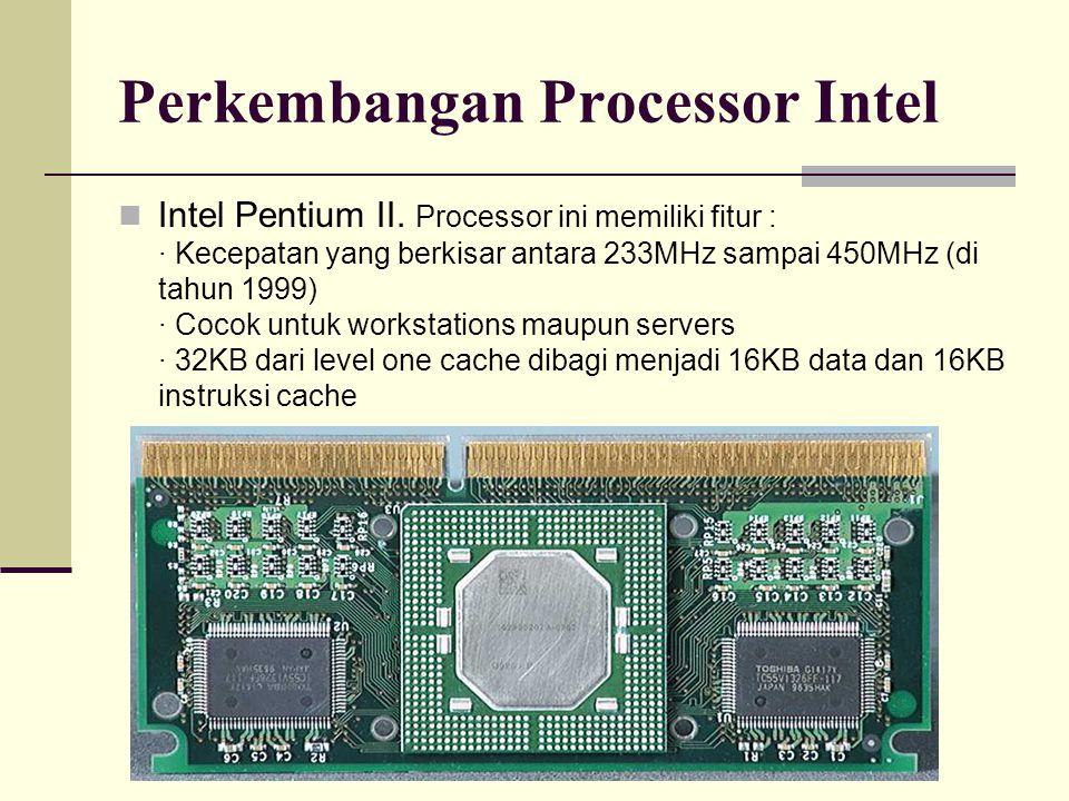 Perkembangan Processor Intel Intel Pentium II. Processor ini memiliki fitur : · Kecepatan yang berkisar antara 233MHz sampai 450MHz (di tahun 1999) ·