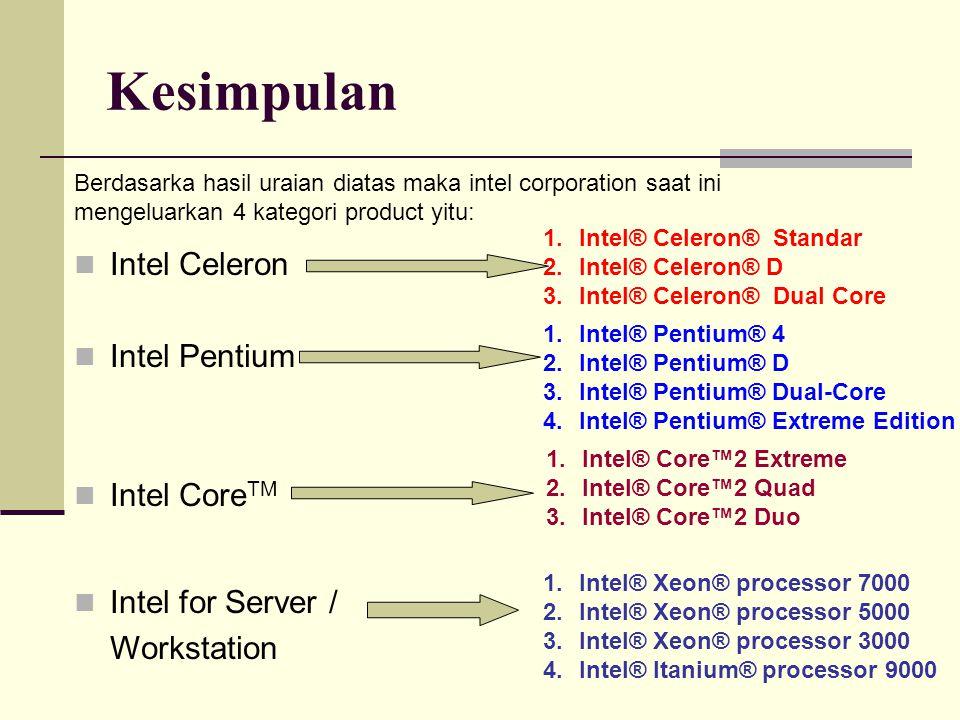 Kesimpulan Berdasarka hasil uraian diatas maka intel corporation saat ini mengeluarkan 4 kategori product yitu: Intel Celeron Intel Pentium Intel Core