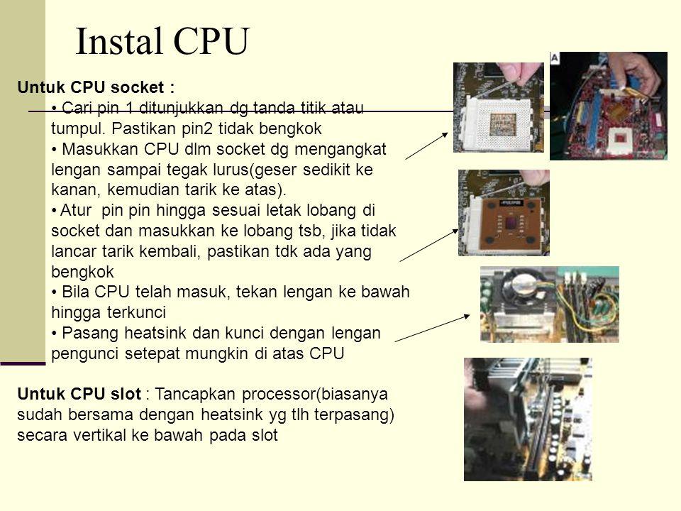 Instal CPU Untuk CPU socket : Cari pin 1 ditunjukkan dg tanda titik atau tumpul. Pastikan pin2 tidak bengkok Cari pin 1 ditunjukkan dg tanda titik ata
