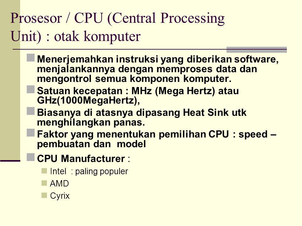Prosesor / CPU (Central Processing Unit) : otak komputer Menerjemahkan instruksi yang diberikan software, menjalankannya dengan memproses data dan men