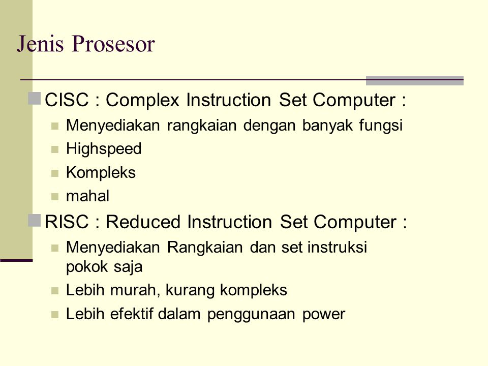 Jenis Prosesor CISC : Complex Instruction Set Computer : Menyediakan rangkaian dengan banyak fungsi Highspeed Kompleks mahal RISC : Reduced Instructio