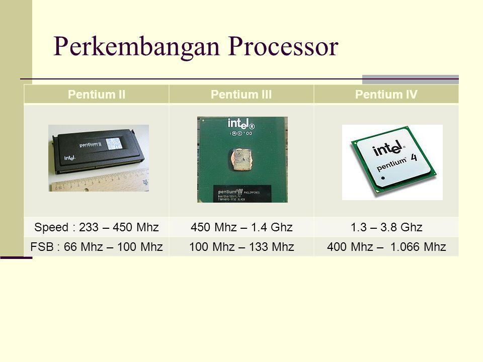 Perkembangan Processor Pentium IIPentium IIIPentium IV Speed : 233 – 450 Mhz450 Mhz – 1.4 Ghz1.3 – 3.8 Ghz FSB : 66 Mhz – 100 Mhz100 Mhz – 133 Mhz400