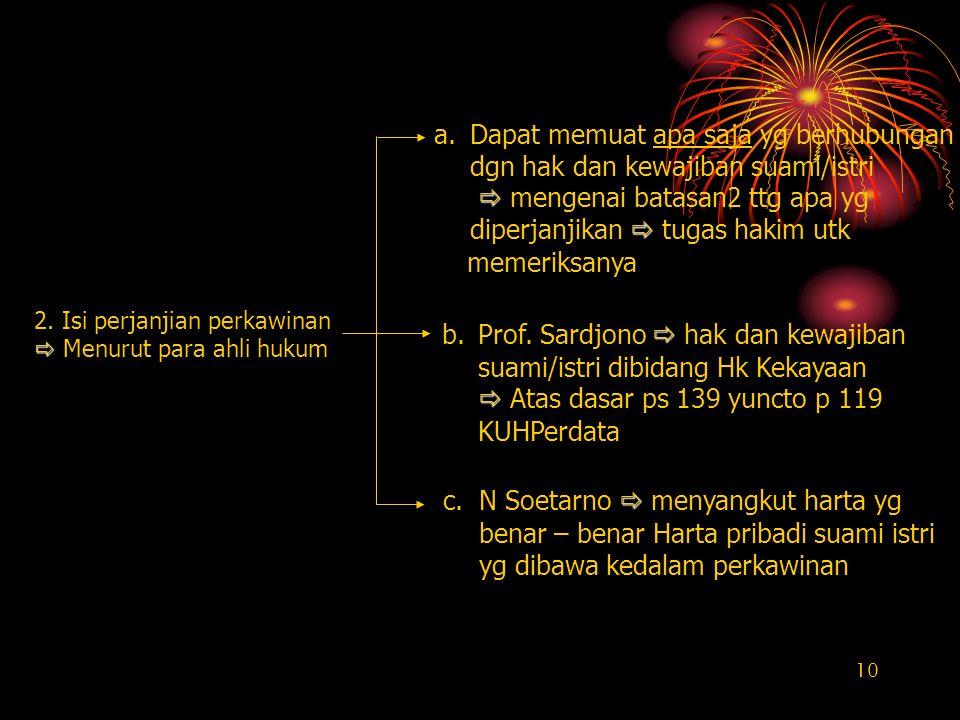 10 2. Isi perjanjian perkawinan   Menurut para ahli hukum  b.Prof. Sardjono  hak dan kewajiban suami/istri dibidang Hk Kekayaan   Atas dasar ps