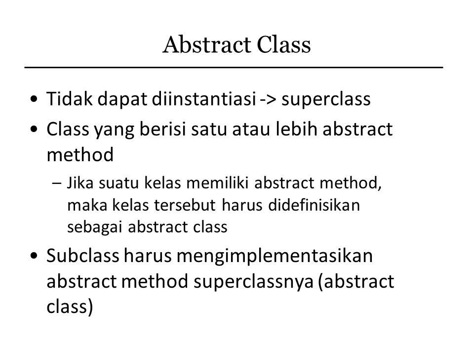 Abstract Class Tidak dapat diinstantiasi -> superclass Class yang berisi satu atau lebih abstract method –Jika suatu kelas memiliki abstract method, m