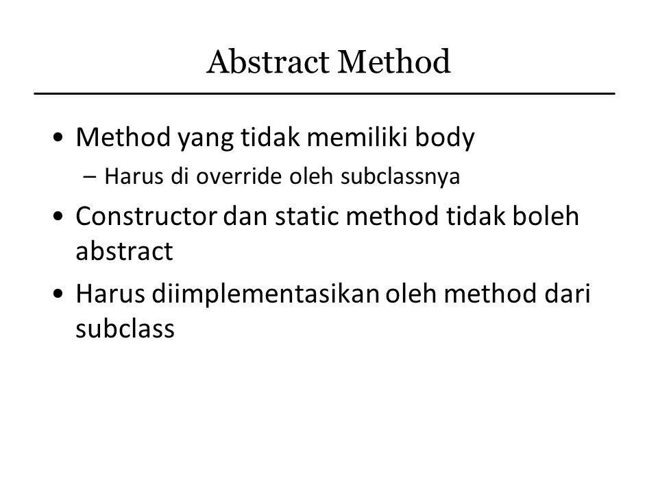 Abstract Method Method yang tidak memiliki body –Harus di override oleh subclassnya Constructor dan static method tidak boleh abstract Harus diimpleme