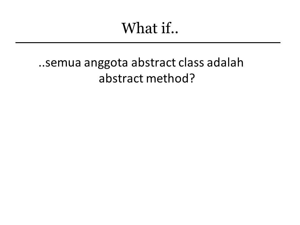 What if....semua anggota abstract class adalah abstract method?