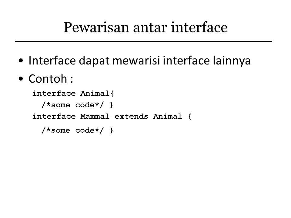 Pewarisan antar interface Interface dapat mewarisi interface lainnya Contoh : interface Animal{ /*some code*/ } interface Mammal extends Animal { /*so