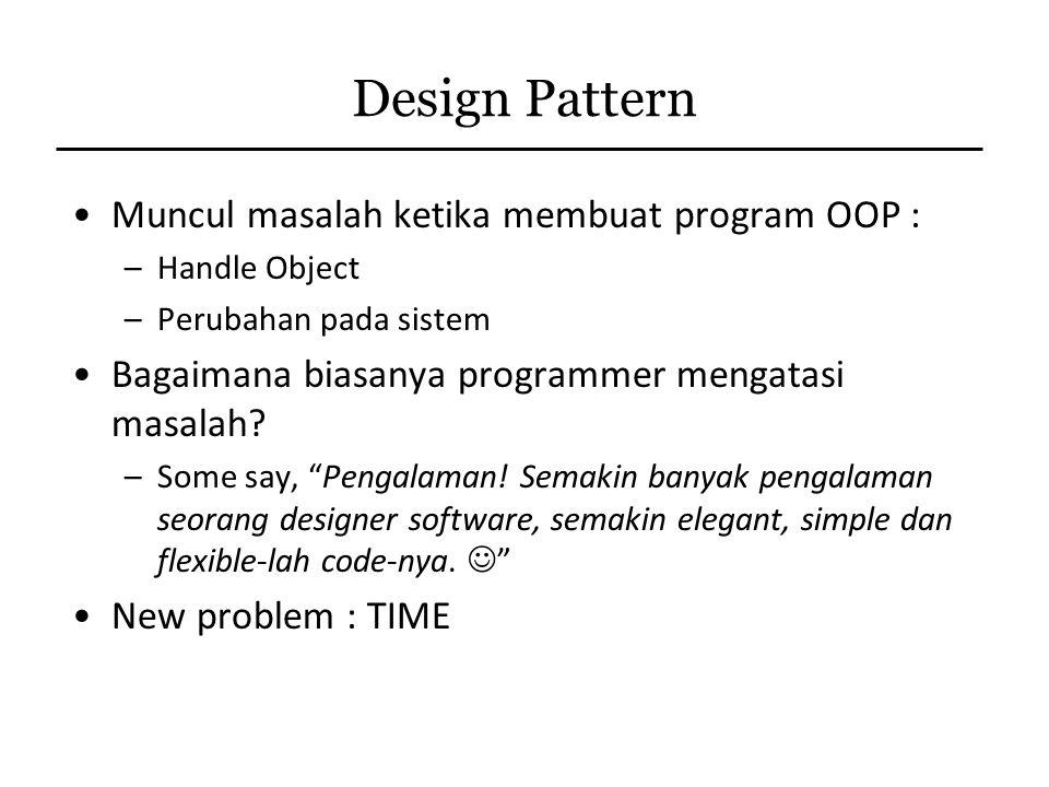 Design Pattern Muncul masalah ketika membuat program OOP : –Handle Object –Perubahan pada sistem Bagaimana biasanya programmer mengatasi masalah? –Som