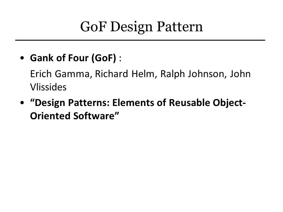 "GoF Design Pattern Gank of Four (GoF) : Erich Gamma, Richard Helm, Ralph Johnson, John Vlissides ""Design Patterns: Elements of Reusable Object- Orient"