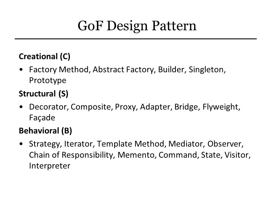 GoF Design Pattern Creational (C) Factory Method, Abstract Factory, Builder, Singleton, Prototype Structural (S) Decorator, Composite, Proxy, Adapter,
