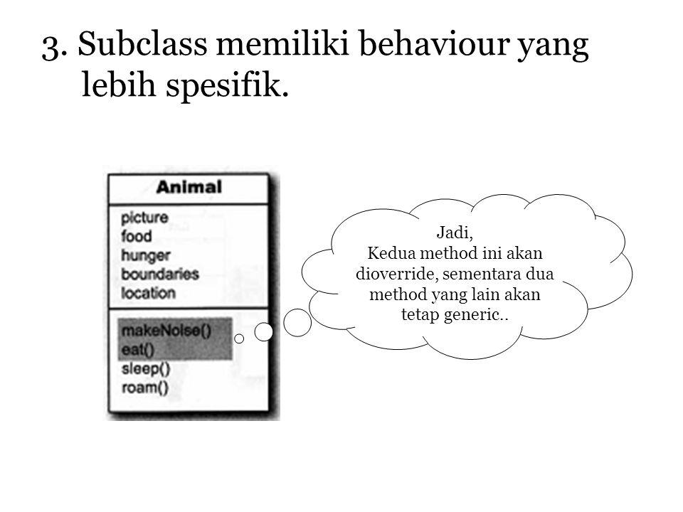 3. Subclass memiliki behaviour yang lebih spesifik. Jadi, Kedua method ini akan dioverride, sementara dua method yang lain akan tetap generic..