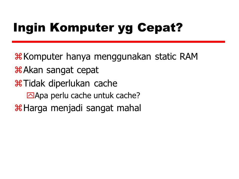 Ingin Komputer yg Cepat? zKomputer hanya menggunakan static RAM zAkan sangat cepat zTidak diperlukan cache yApa perlu cache untuk cache? zHarga menjad