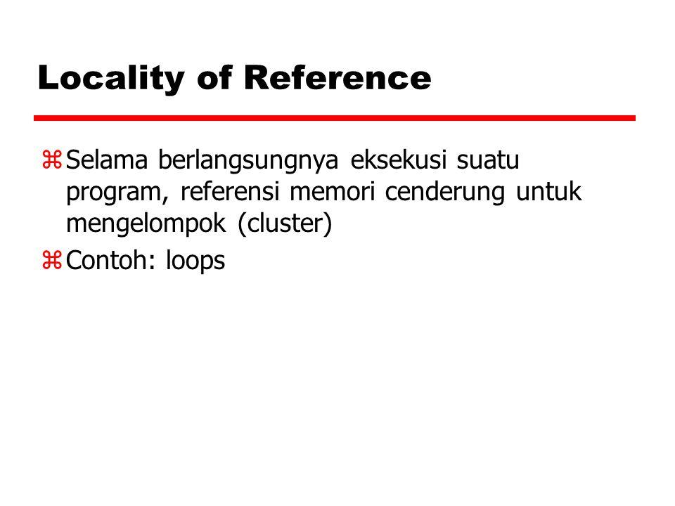 Locality of Reference zSelama berlangsungnya eksekusi suatu program, referensi memori cenderung untuk mengelompok (cluster) zContoh: loops