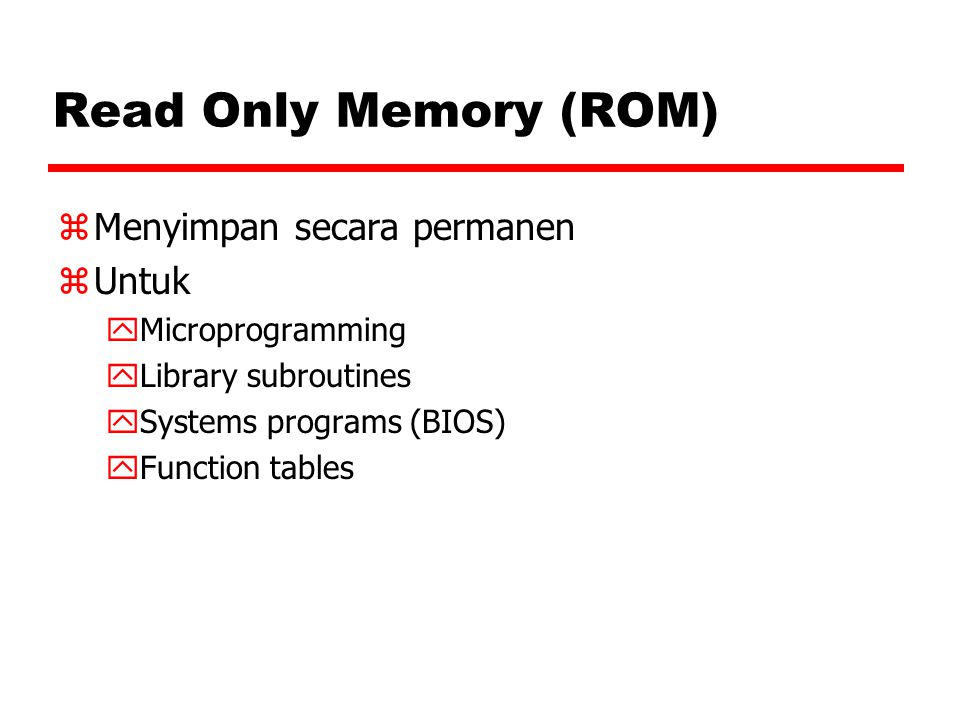 Read Only Memory (ROM) zMenyimpan secara permanen zUntuk yMicroprogramming yLibrary subroutines ySystems programs (BIOS) yFunction tables