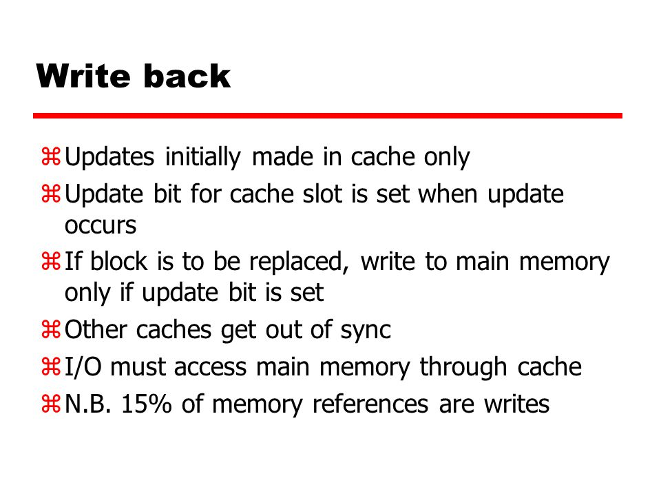 Write back zUpdates initially made in cache only zUpdate bit for cache slot is set when update occurs zIf block is to be replaced, write to main memor